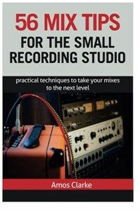56 Mix Tips for the Small Recording Studio: Practical Techniques to Take Your Mixes to the Next Level (Paperback)