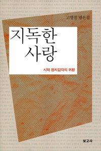 지독한 사랑 : 시적 정치감각의 귀환 : 고명철 평론집