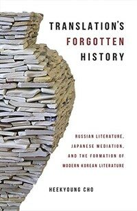 Translation's forgotten history : Russian literature, Japanese mediation, and the formation of modern Korean literature