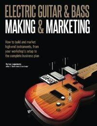 Electric Guitar Making & Marketing: How to Build and Market High-End Instruments, from Your Workshop's Setup to the Complete Business Plan (Paperback)