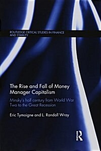 The Rise and Fall of Money Manager Capitalism : Minskys Half Century from World War Two to the Great Recession (Paperback)