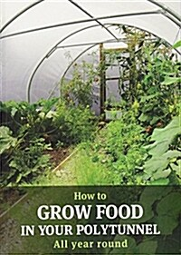 How to Grow Food in Your Polytunnel : All year round (Paperback, 1st)