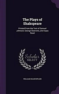 The Plays of Shakspeare: Printed from the Text of Samuel Johnson, George Steevens, and Isaac Reed (Hardcover)