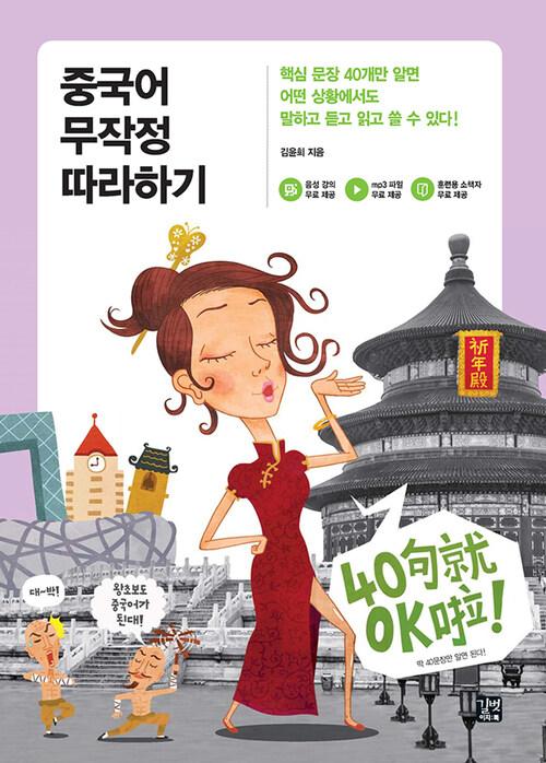 중국어 무작정 따라하기 : 핵심 문장 40개만 알면 어떤 상황에서도 말하고 듣고 읽고 쓸 수 있다!
