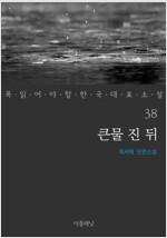 큰물 진 뒤 - 꼭 읽어야 할 한국 대표 소설 38