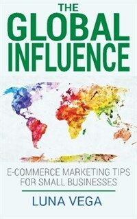 The Global Influence: E-Commerce Marketing Tips for Small Businesses (Paperback)