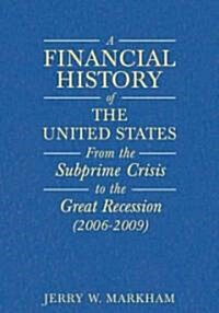 A Financial History of the United States: From Enron-Era Scandals to the Subprime Crisis (2004-2006); From the Subprime Crisis to the Great Recession (Hardcover)