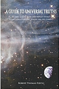 A Guide to Universal Truths: Planet Earth: How Did We Get Here? What Is Our Purpose? Where Are We Going? (Paperback)