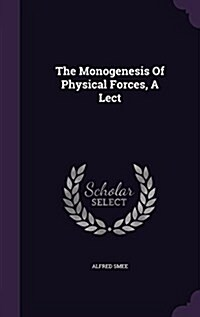 The Monogenesis of Physical Forces, a Lect (Hardcover)
