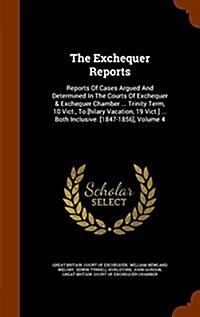 The Exchequer Reports: Reports of Cases Argued and Determined in the Courts of Exchequer & Exchequer Chamber ... Trinity Term, 10 Vict., to [ (Hardcover)