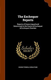 The Exchequer Reports: Reports of Cases Argued and Determined in the Courts of Exchequer & Exchequer Chamber (Hardcover)