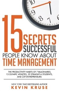 15 Secrets Successful People Know about Time Management: The Productivity Habits of 7 Billionaires, 13 Olympic Athletes, 29 Straight-A Students, and 2 (Paperback)