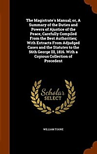 The Magistrates Manual; Or, a Summary of the Duties and Powers of Ajustice of the Peace, Carefully Compiled from the Best Authorities; With Extracts (Hardcover)