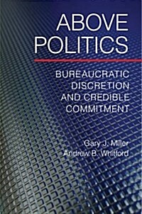 Above Politics : Bureaucratic Discretion and Credible Commitment (Hardcover)