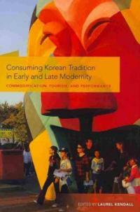 Consuming Korean tradition in early and late modernity : commodification, tourism, and performance