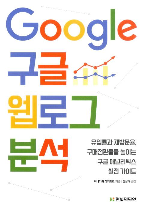 Google 구글 웹로그 분석 : 유입률과 재방문율, 구매전환율을 높이는 구글 애널리틱스 실전 가이드