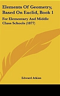 Elements of Geometry, Based on Euclid, Book 1: For Elementary and Middle Class Schools (1877) (Hardcover)