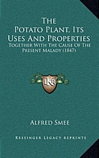 The Potato Plant, Its Uses and Properties: Together with the Cause of the Present Malady (1847) (Hardcover)
