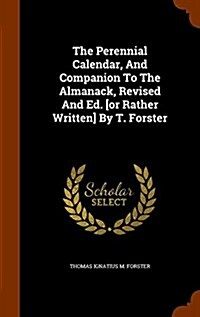 The Perennial Calendar, and Companion to the Almanack, Revised and Ed. [Or Rather Written] by T. Forster (Hardcover)