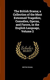 The British Drama; A Collection of the Most Esteemed Tragedies, Comedies, Operas, and Farces, in the English Language, Volume 2 (Hardcover)