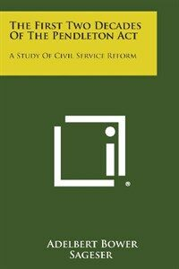 The first two decades of the Pendleton act : a study of civil service reform