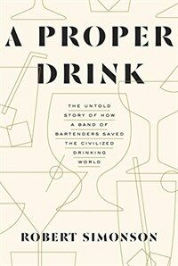 A proper drink : the untold story of how a band of bartenders saved the civilized drinking world / First edition