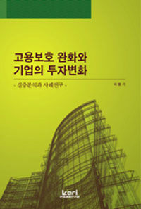 고용보호 완화와 기업의 투자변화 : 실증분석과 사례연구