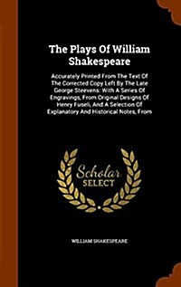 The Plays of William Shakespeare: Accurately Printed from the Text of the Corrected Copy Left by the Late George Steevens: With a Series of Engravings (Hardcover)
