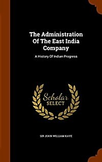 The Administration of the East India Company: A History of Indian Progress (Hardcover)