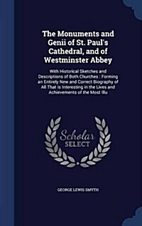 The Monuments and Genii of St. Pauls Cathedral, and of Westminster Abbey: With Historical Sketches and Descriptions of Both Churches: Forming an Enti (Hardcover)