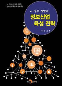 e-정부 개발과 정보산업 육성 전략 : e-정부 개발을 통한 정보산업육성과 경제개발