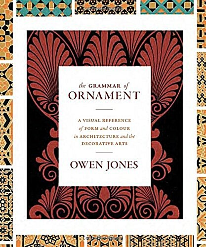 The Grammar of Ornament: A Visual Reference of Form and Colour in Architecture and the Decorative Arts - The Complete and Unabridged Full-Color (Hardcover)