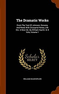 The Dramatic Works: From the Test of Johnson, Stevens, and Reed, with Glossarial Notes, Life Etc. a New Ed., by William Hazlitt. in 4 Vols (Hardcover)