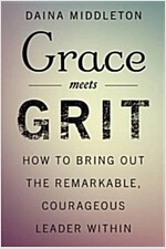 Grace Meets Grit: How to Bring Out the Remarkable, Courageous Leader Within (Hardcover)