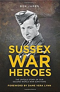 Sussex War Heroes : The Untold Story of Our Second World War Survivors (Paperback)