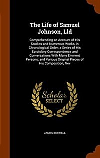 The Life of Samuel Johnson, LLD: Comprehending an Account of His Studies and Numerous Works, in Chronological Order; A Series of His Epistolory Corres (Hardcover)