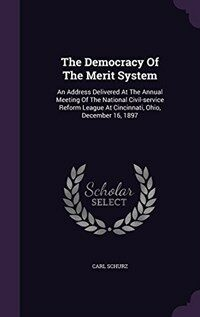The democracy of the merit system : an address delivered at the  annual meeting of the National civil-service reform league at Cincinnati, Ohio, December 16, 1897