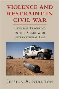 Violence and restraint in civil war : civilian targeting in the shadow of international law