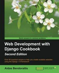 Web development with Django cookbook : over 90 practical recipes to help you create scalable websites using the Django 1.8 framework / 2nd ed