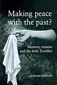 Making Peace with the Past? : Memory, Trauma and the Irish Troubles (Paperback)