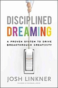 Disciplined Dreaming : A Proven System to Drive Breakthrough Creativity (Hardcover)