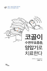 코골이 수면무호흡증, 양압기로 치료한다 : 코골이 수술의 부작용 걱정 없는, 새로운 수면무호흡증 치료법