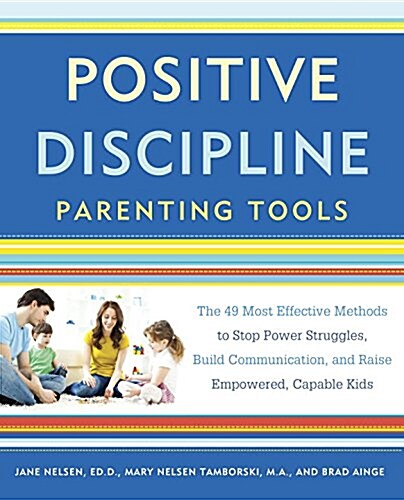 Positive Discipline Parenting Tools: The 49 Most Effective Methods to Stop Power Struggles, Build Communication, and Raise Empowered, Capable Kids (Paperback)