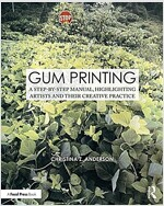 Gum Printing : A Step-by-Step Manual, Highlighting Artists and Their Creative Practice (Paperback)