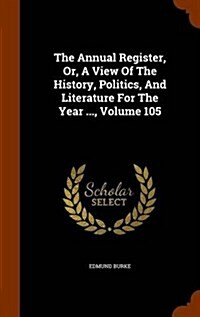 The Annual Register, Or, a View of the History, Politics, and Literature for the Year ..., Volume 105 (Hardcover)
