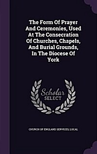 The Form of Prayer and Ceremonies, Used at the Consecration of Churches, Chapels, and Burial Grounds, in the Diocese of York (Hardcover)