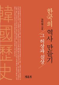 한국의 역사 만들기 : 그 허상과 실상