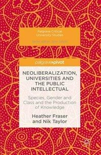 Neoliberalization, universities and the public intellectual : species, gender and class and the production of knowledge