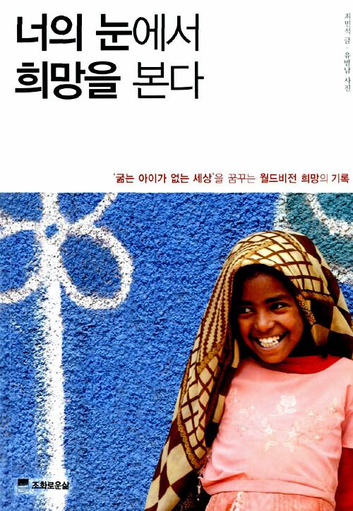 너의 눈에서 희망을 본다 : '굶는 아이가 없는 세상'을 꿈꾸는 월드비전 희망의 기록