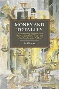 Money and Totality: A Macro-Monetary Interpretation of Marx's Logic in Capital and the End of the 'Transformation Problem' (Paperback)